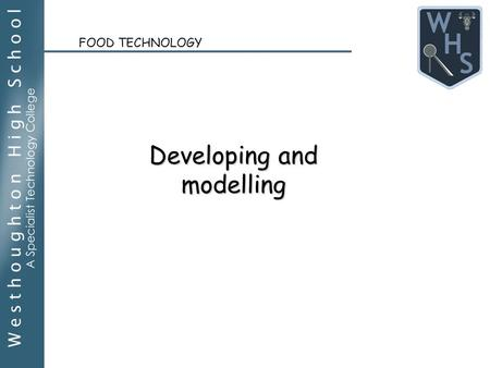 FOOD TECHNOLOGY Developing and modelling. We are learning to (WALT): Apply knowledge of modified cakes to complete a specification. Use a range of strategies.