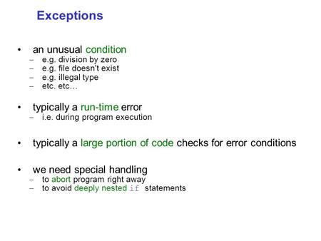 Exceptions an unusual condition – e.g. division by zero – e.g. file doesn't exist – e.g. illegal type – etc. etc… typically a run-time error – i.e. during.