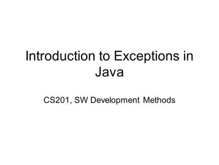 Introduction to Exceptions in Java CS201, SW Development Methods.