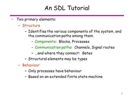 1 An SDL Tutorial Two primary elements: –Structure –Identifies the various components of the system, and the communication paths among them. –Components: