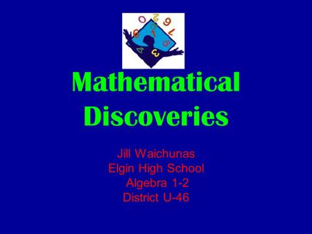 Mathematical Discoveries Jill Waichunas Elgin High School Algebra 1-2 District U-46.
