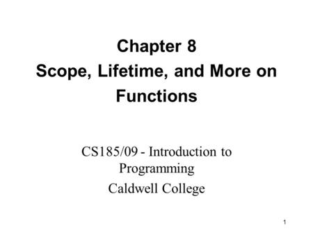 1 Chapter 8 Scope, Lifetime, and More on Functions CS185/09 - Introduction to Programming Caldwell College.