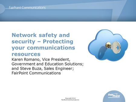 Copyright 2013 FairPoint Communications Network safety and security – Protecting your communications resources Karen Romano, Vice President, Government.