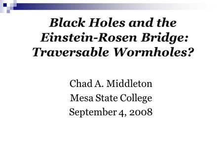 Black Holes and the Einstein-Rosen Bridge: Traversable Wormholes? Chad A. Middleton Mesa State College September 4, 2008.