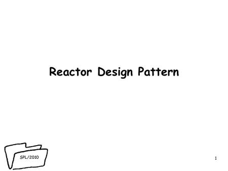 SPL/2010 Reactor Design Pattern 1. SPL/2010 Overview ● blocking sockets - impact on server scalability. ● non-blocking IO in Java - java.niopackage ●