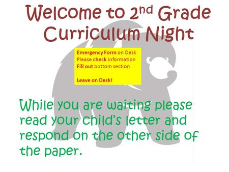 Welcome to 2 nd Grade Curriculum Night While you are waiting please read your child's letter and respond on the other side of the paper. Emergency Form.