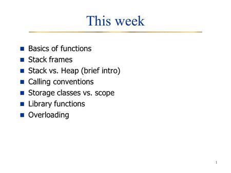 1 This week Basics of functions Stack frames Stack vs. Heap (brief intro) Calling conventions Storage classes vs. scope Library functions Overloading.