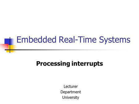 Embedded Real-Time Systems Processing interrupts Lecturer Department University.
