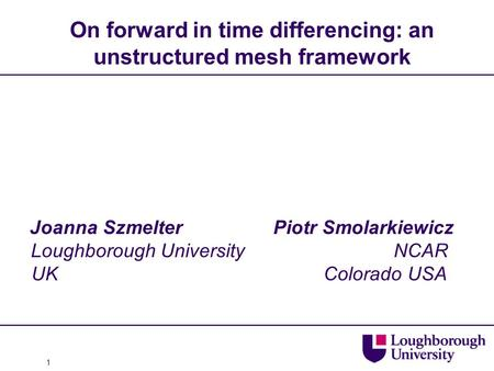 1 On forward in time differencing: an unstructured mesh framework Joanna Szmelter Piotr Smolarkiewicz Loughborough University NCAR UK Colorado USA.