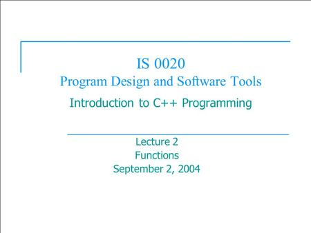  2003 Prentice Hall, Inc. All rights reserved. 1 IS 0020 Program Design and Software Tools Introduction to C++ Programming Lecture 2 Functions September.