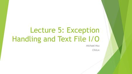 Lecture 5: Exception Handling and Text File I/O Michael Hsu CSULA.