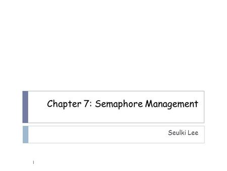 Chapter 7: Semaphore Management Seulki Lee 1. Semaphore?  A protocol mechanism offered by most multitasking kernels  Control access to a shared resource.