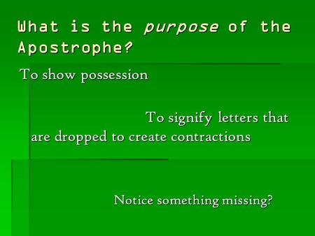 What is the purpose of the Apostrophe? To show possession To signify letters that are dropped to create contractions Notice something missing?
