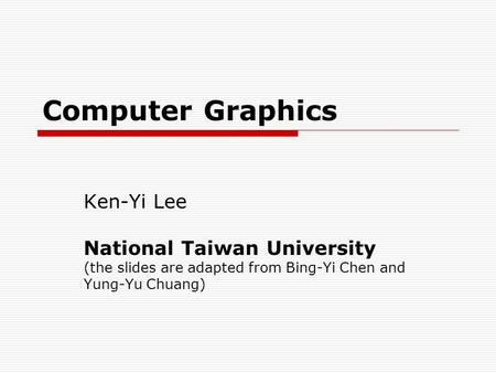 Computer Graphics Ken-Yi Lee National Taiwan University (the slides are adapted from Bing-Yi Chen and Yung-Yu Chuang)