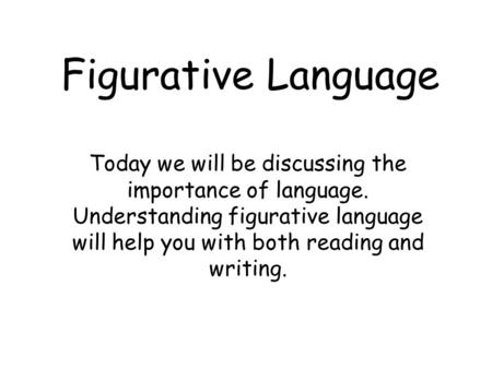 Figurative Language Today we will be discussing the importance of language. Understanding figurative language will help you with both reading and writing.