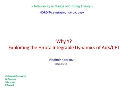 Why Y? Exploiting the Hirota Integrable Dynamics of AdS/CFT Vladimir Kazakov (ENS, Paris) « Integrability in Gauge and String Theory » NORDITA, Stockholm,