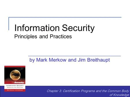 Information Security Principles and Practices by Mark Merkow and Jim Breithaupt Chapter 3: Certification Programs and the Common Body of Knowledge.