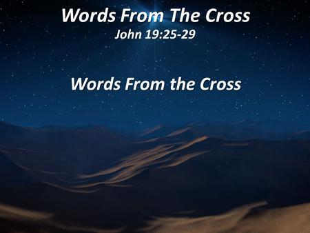 Words From The Cross John 19:25-29 Words From the Cross.