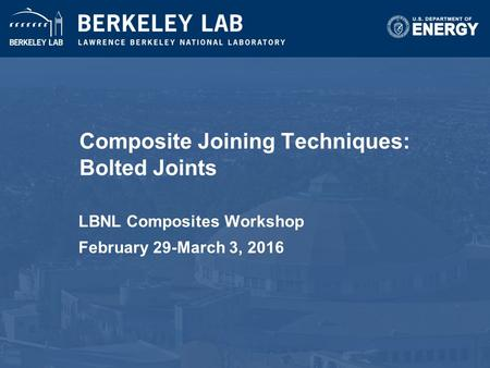 Composite Joining Techniques: Bolted Joints LBNL Composites Workshop February 29-March 3, 2016.