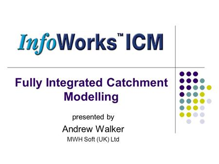Fully Integrated Catchment Modelling presented by Andrew Walker MWH Soft (UK) Ltd.