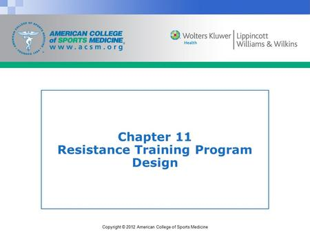 Copyright © 2012 American College of Sports Medicine Chapter 11 Resistance Training Program Design.