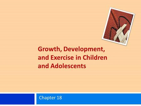 Growth, Development, and Exercise in Children and Adolescents Chapter 18.