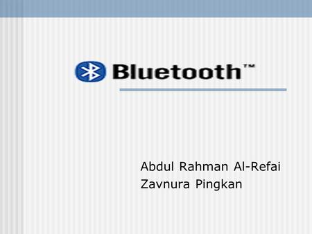 Abdul Rahman Al-Refai Zavnura Pingkan. Introduction Bluetooth is a wireless technology for short range data and/ or voice communication The communication.