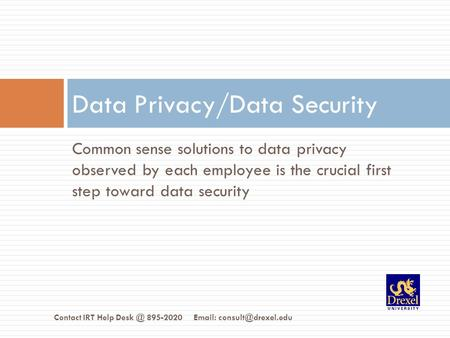 Common sense solutions to data privacy observed by each employee is the crucial first step toward data security Data Privacy/Data Security Contact IRT.