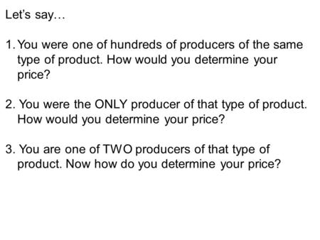 Let's say… 1.You were one of hundreds of producers of the same type of product. How would you determine your price? 2. You were the ONLY producer of that.