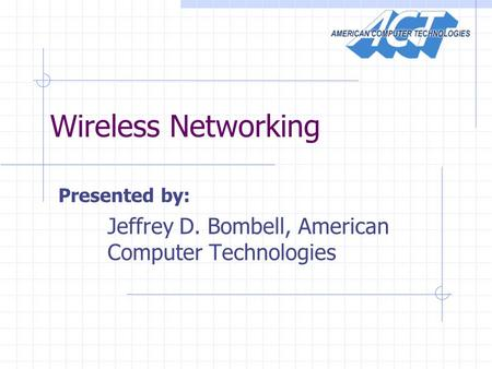 Wireless Networking Presented by: Jeffrey D. Bombell, American Computer Technologies.