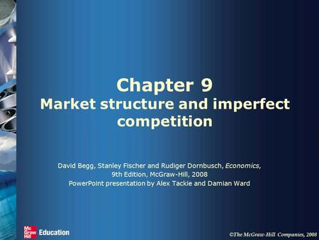 © The McGraw-Hill Companies, 2008 Chapter 9 Market structure and imperfect competition David Begg, Stanley Fischer and Rudiger Dornbusch, Economics, 9th.