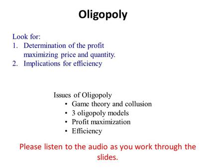 Oligopoly Look for: 1.Determination of the profit maximizing price and quantity. 2.Implications for efficiency Issues of Oligopoly Game theory and collusion.