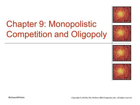 McGraw-Hill/Irwin Chapter 9: Monopolistic Competition and Oligopoly Copyright © 2010 by The McGraw-Hill Companies, Inc. All rights reserved.