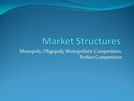Monopoly, Oligopoly, Monopolistic Competition, Perfect Competition.