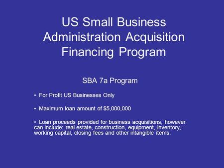 US Small Business Administration Acquisition Financing Program SBA 7a Program For Profit US Businesses Only Maximum loan amount of $5,000,000 Loan proceeds.