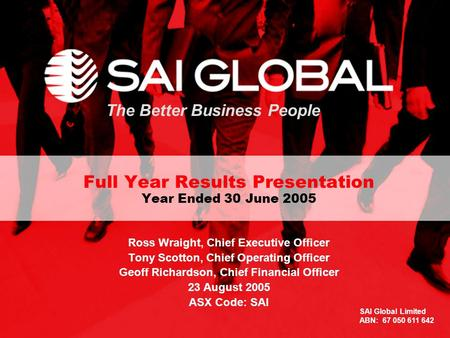 1 The Better Business People Full Year Results Presentation Year Ended 30 June 2005 Ross Wraight, Chief Executive Officer Tony Scotton, Chief Operating.