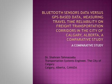 A COMPARATIVE STUDY Dr. Shahram Tahmasseby Transportation Systems Engineer, The City of Calgary Calgary, Alberta, CANADA.