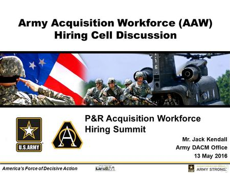 America's Force of Decisive Action Army Acquisition Workforce (AAW) Hiring Cell Discussion P&R Acquisition Workforce Hiring Summit Mr. Jack Kendall Army.