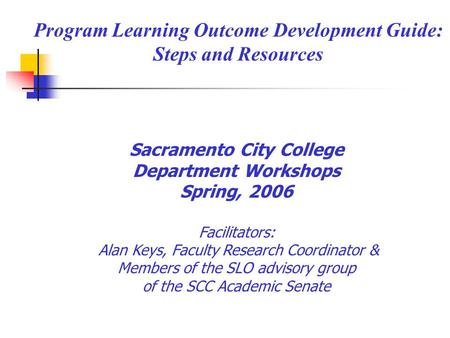 Program Learning Outcome Development Guide: Steps and Resources Sacramento City College Department Workshops Spring, 2006 Facilitators: Alan Keys, Faculty.