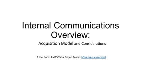 Internal Communications Overview: Acquisition Model and Considerations A tool from HFMA's Value Project Toolkit: hfma.org/valueprojecthfma.org/valueproject.
