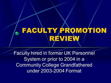 FACULTY PROMOTION REVIEW Faculty hired in former UK Personnel System or prior to 2004 in a Community College Grandfathered under 2003-2004 Format.