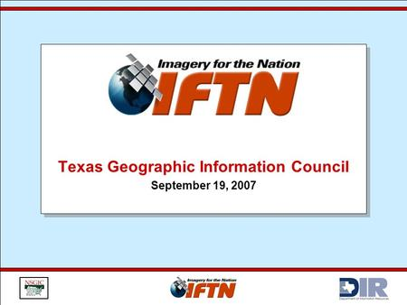Texas Geographic Information Council September 19, 2007 Texas Geographic Information Council September 19, 2007.
