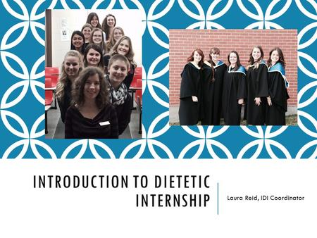 INTRODUCTION TO DIETETIC INTERNSHIP Laura Reid, IDI Coordinator.