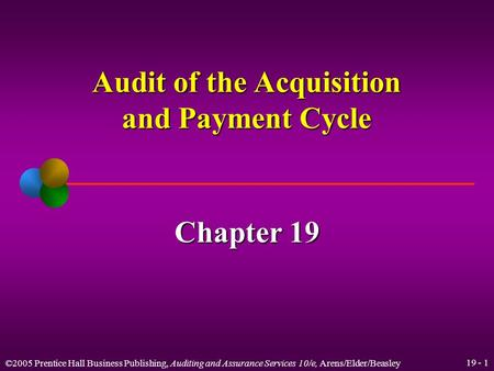 ©2005 Prentice Hall Business Publishing, Auditing and Assurance Services 10/e, Arens/Elder/Beasley 19 - 1 Audit of the Acquisition and Payment Cycle Chapter.