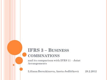 IFRS 3 – B USINESS COMBINATIONS and its comparison with IFRS 11 – Joint Arrangements Liliana Berezkinova, Aneta Jedličková 28.2.2012.
