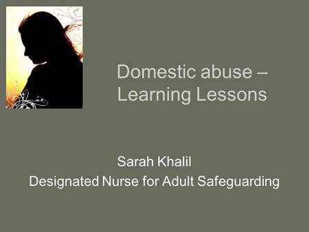 Domestic abuse – Learning Lessons Sarah Khalil Designated Nurse for Adult Safeguarding.
