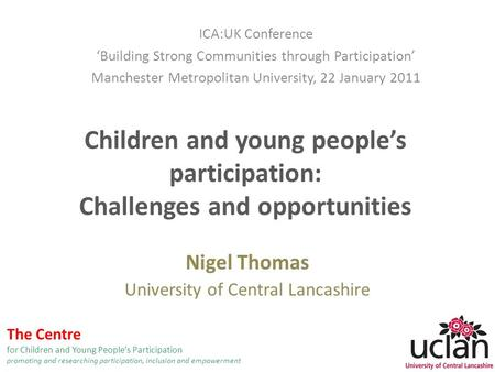 Children and young people's participation: Challenges and opportunities Nigel Thomas University of Central Lancashire ICA:UK Conference 'Building Strong.
