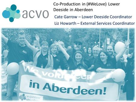 Co-Production in (#WeLove) Lower Deeside in Aberdeen Cate Garrow – Lower Deeside Coordinator Liz Howarth – External Services Coordinator.