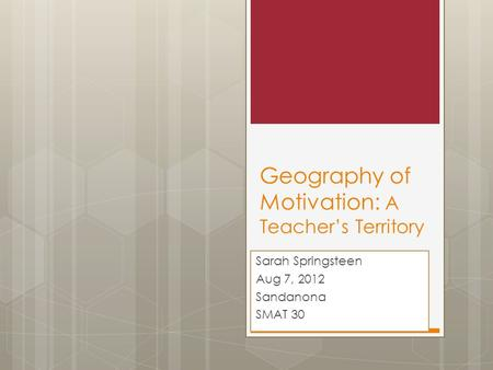 Geography of Motivation: A Teacher's Territory Sarah Springsteen Aug 7, 2012 Sandanona SMAT 30.