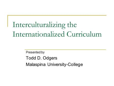 Interculturalizing the Internationalized Curriculum Presented by Todd D. Odgers Malaspina University-College.